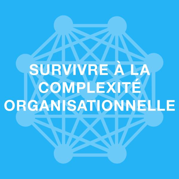 survivre à la complexité organisationelle